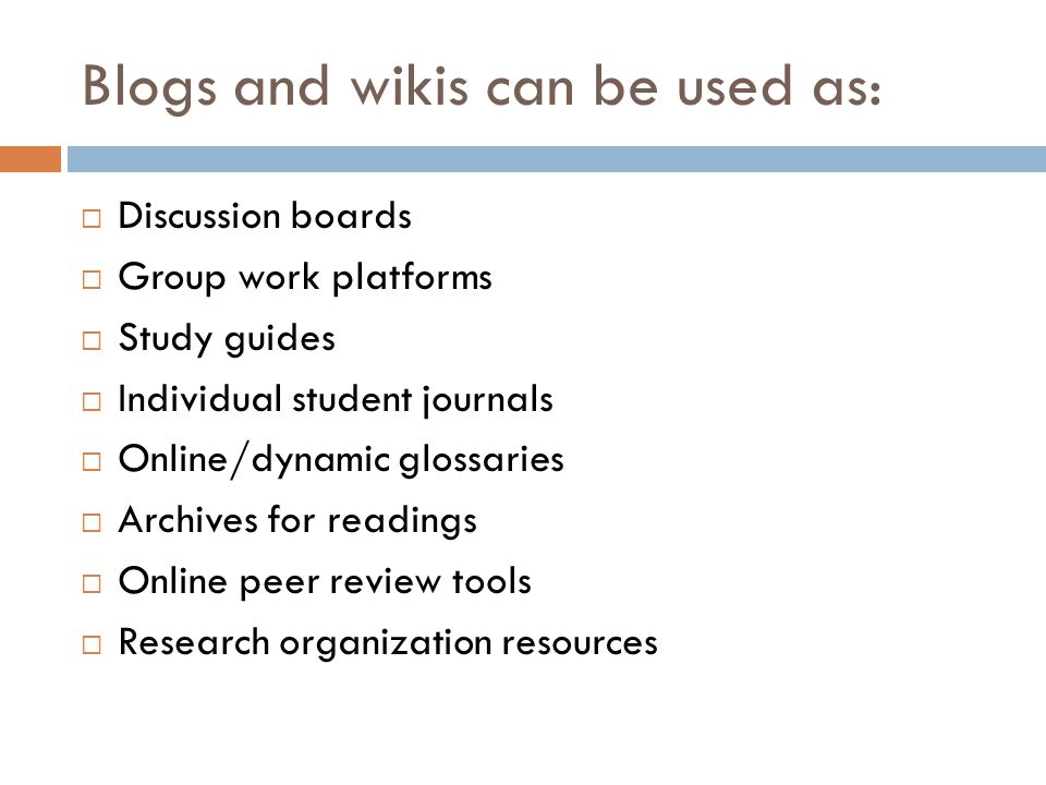 Blogs and wikis can be used as: Discussion boards Group work platforms Study guides Individual student journals Online/dynamic glossaries Archives for readings Online peer review tools Research organization resources