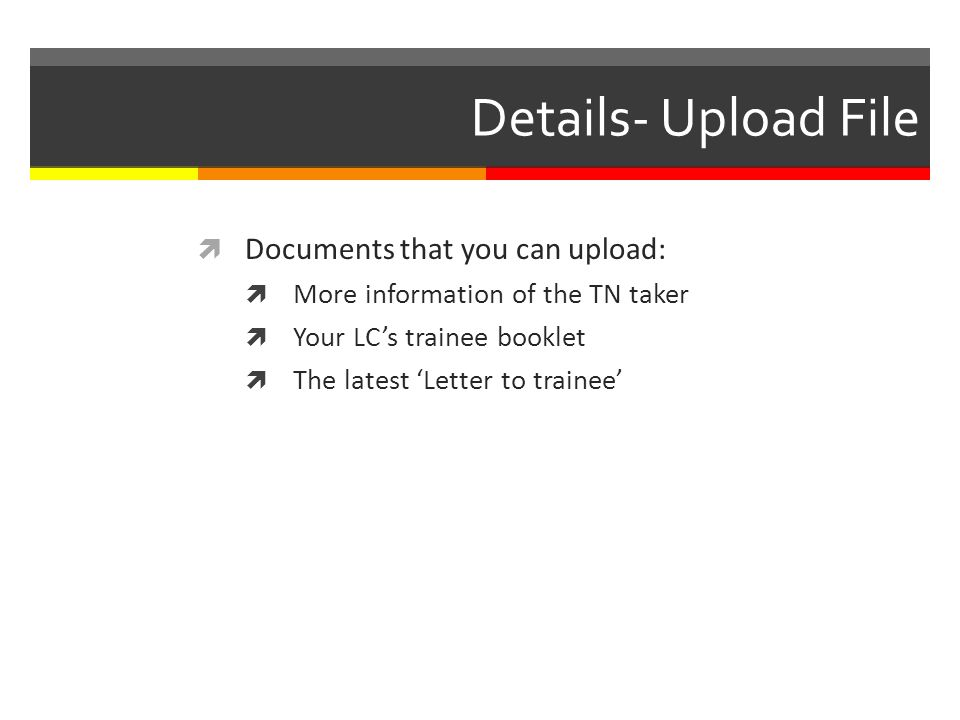 Details- Upload File Documents that you can upload: More information of the TN taker Your LCs trainee booklet The latest Letter to trainee