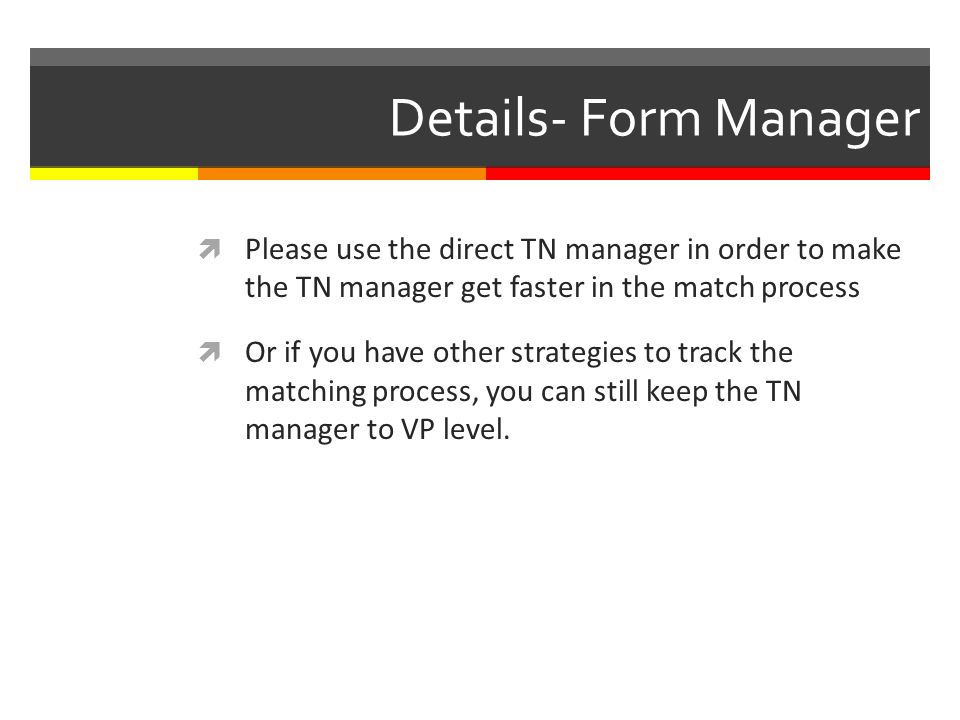 Details- Form Manager Please use the direct TN manager in order to make the TN manager get faster in the match process Or if you have other strategies to track the matching process, you can still keep the TN manager to VP level.