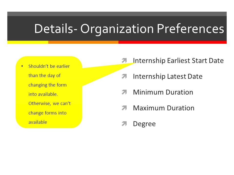 Details- Organization Preferences Internship Earliest Start Date Internship Latest Date Minimum Duration Maximum Duration Degree Shouldnt be earlier than the day of changing the form into available.