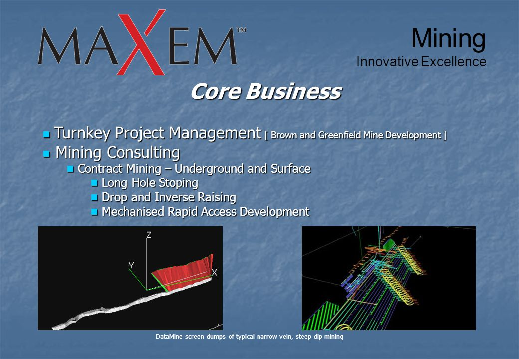 Core Business Turnkey Project Management [ Brown and Greenfield Mine Development ] Turnkey Project Management [ Brown and Greenfield Mine Development ] Mining Consulting Mining Consulting Contract Mining – Underground and Surface Contract Mining – Underground and Surface Long Hole Stoping Long Hole Stoping Drop and Inverse Raising Drop and Inverse Raising Mechanised Rapid Access Development Mechanised Rapid Access Development DataMine screen dumps of typical narrow vein, steep dip mining Mining Innovative Excellence