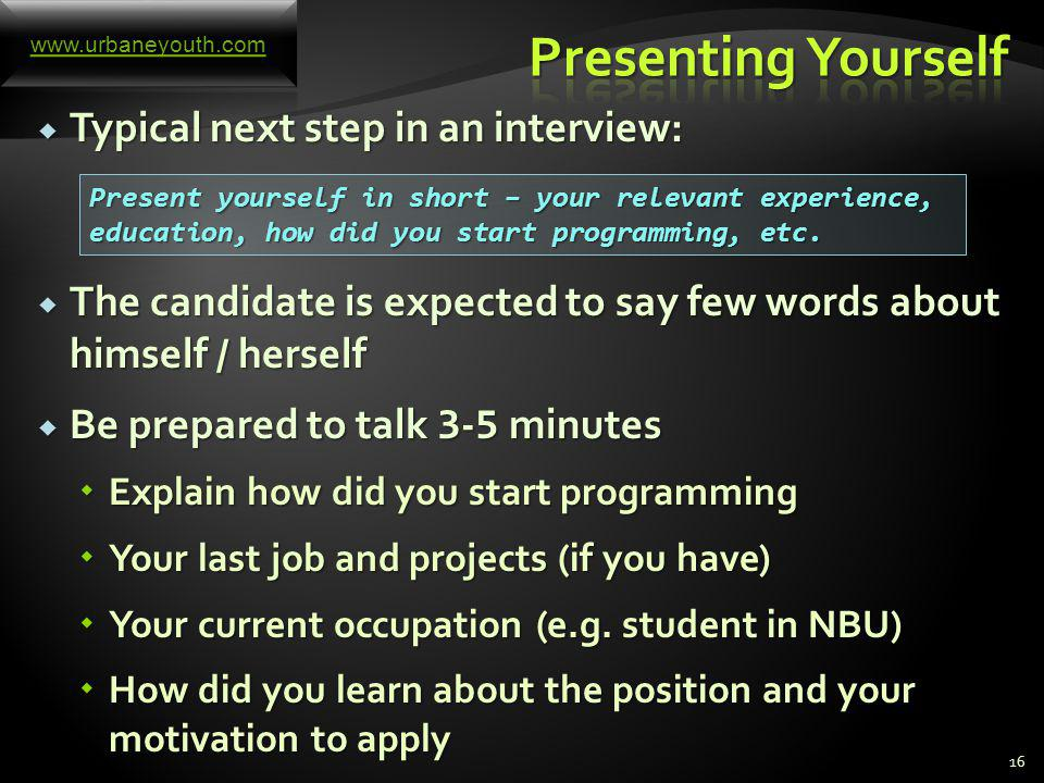 15 Typical start of an interview: Typical start of an interview: The interviewers presents themselves The interviewers presents themselves Usually there is more than one interviewer Usually there is more than one interviewer The interviewer presents in short the company, his department, his team, the current and upcoming projects, technologies used, etc.