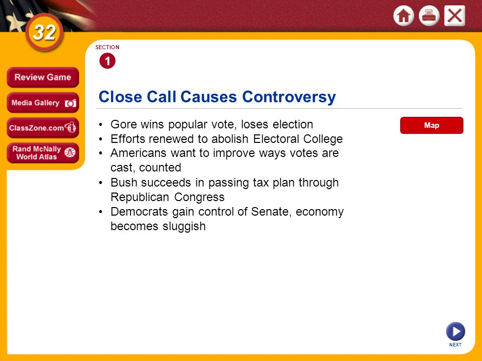 Close Call Causes Controversy 1 SECTION Gore wins popular vote, loses election Bush succeeds in passing tax plan through Republican Congress Americans want to improve ways votes are cast, counted Efforts renewed to abolish Electoral College Democrats gain control of Senate, economy becomes sluggish NEXT Map