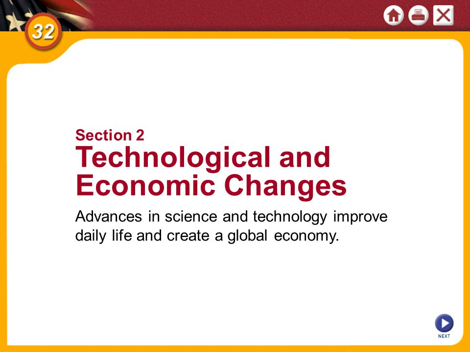 NEXT Advances in science and technology improve daily life and create a global economy. Section 2 Technological and Economic Changes