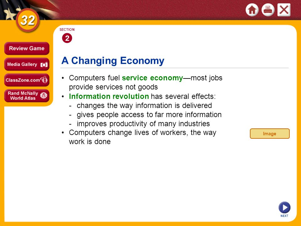 A Changing Economy NEXT 2 SECTION Computers fuel service economymost jobs provide services not goods Computers change lives of workers, the way work is done Information revolution has several effects: -changes the way information is delivered -gives people access to far more information -improves productivity of many industries Image