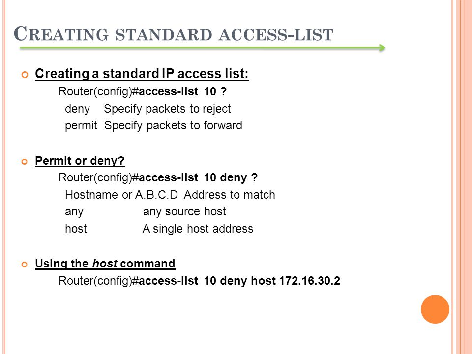 Creating a standard IP access list: Router(config)#access-list 10 ? deny Specify packets to reject permit Specify packets to forward Permit or deny? R