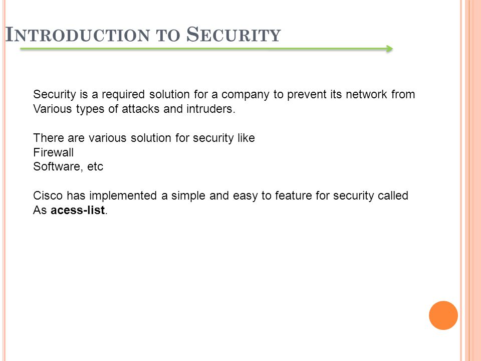 I NTRODUCTION TO S ECURITY Security is a required solution for a company to prevent its network from Various types of attacks and intruders. There are