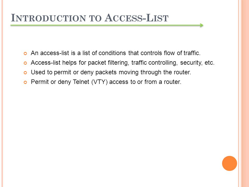 I NTRODUCTION TO A CCESS -L IST An access-list is a list of conditions that controls flow of traffic. Access-list helps for packet filtering, traffic