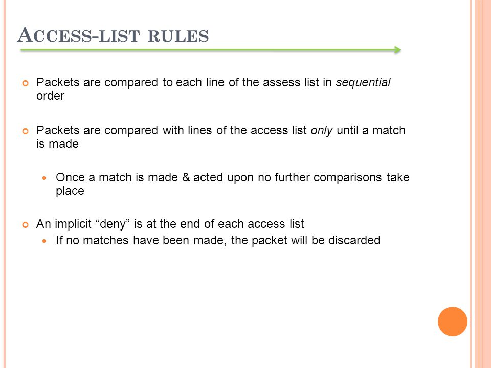 Packets are compared to each line of the assess list in sequential order Packets are compared with lines of the access list only until a match is made