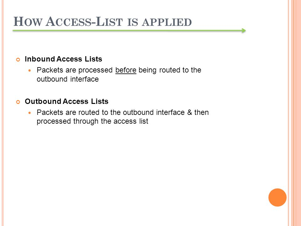 Inbound Access Lists Packets are processed before being routed to the outbound interface Outbound Access Lists Packets are routed to the outbound inte