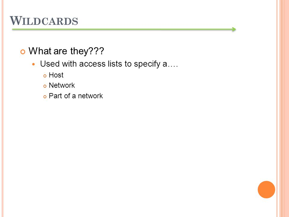 What are they??? Used with access lists to specify a…. Host Network Part of a network W ILDCARDS