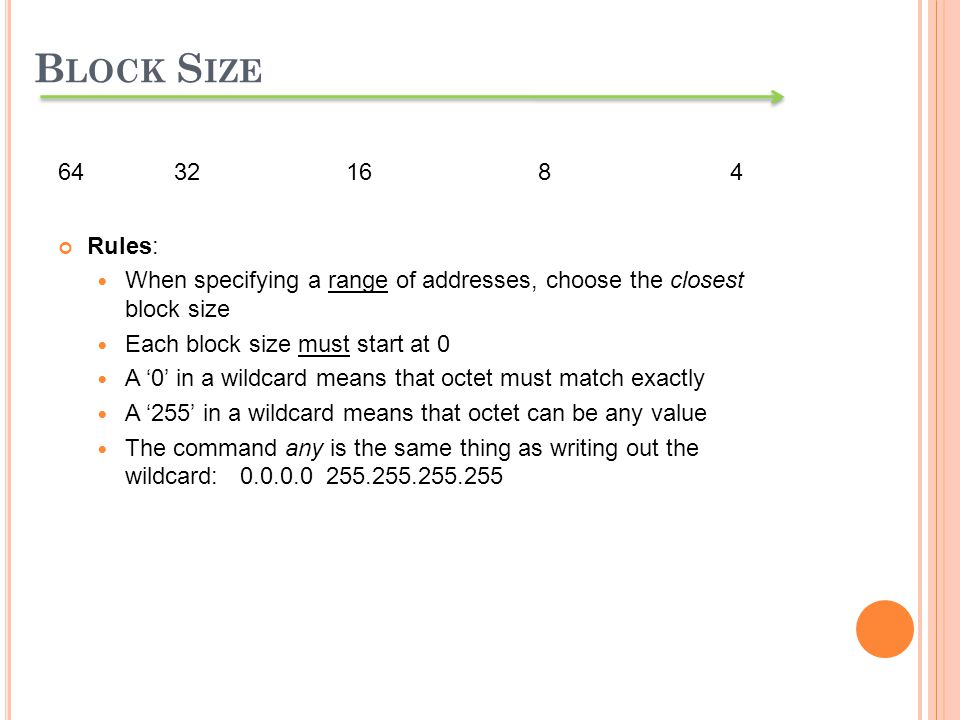 64 321684 Rules: When specifying a range of addresses, choose the closest block size Each block size must start at 0 A 0 in a wildcard means that octe