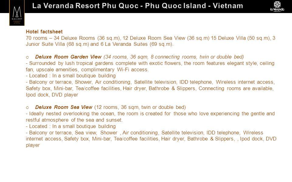 Hotel factsheet 70 rooms – 34 Deluxe Rooms (36 sq.m), 12 Deluxe Room Sea View (36 sq.m) 15 Deluxe Villa (50 sq.m), 3 Junior Suite Villa (68 sq.m) and 6 La Veranda Suites (69 sq.m).