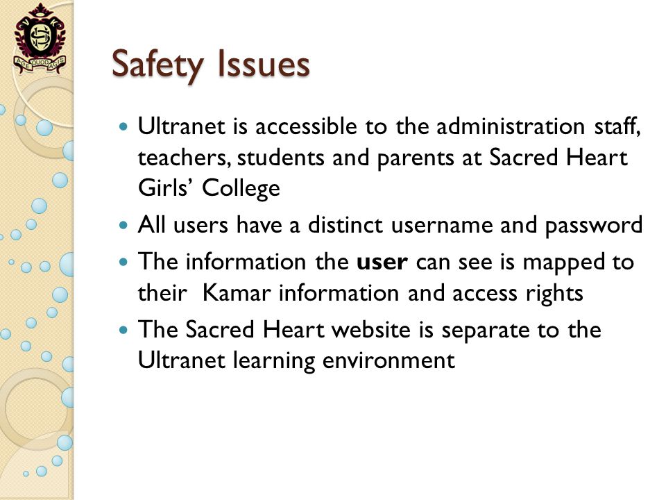 Safety Issues Ultranet is accessible to the administration staff, teachers, students and parents at Sacred Heart Girls College All users have a distinct username and password The information the user can see is mapped to their Kamar information and access rights The Sacred Heart website is separate to the Ultranet learning environment