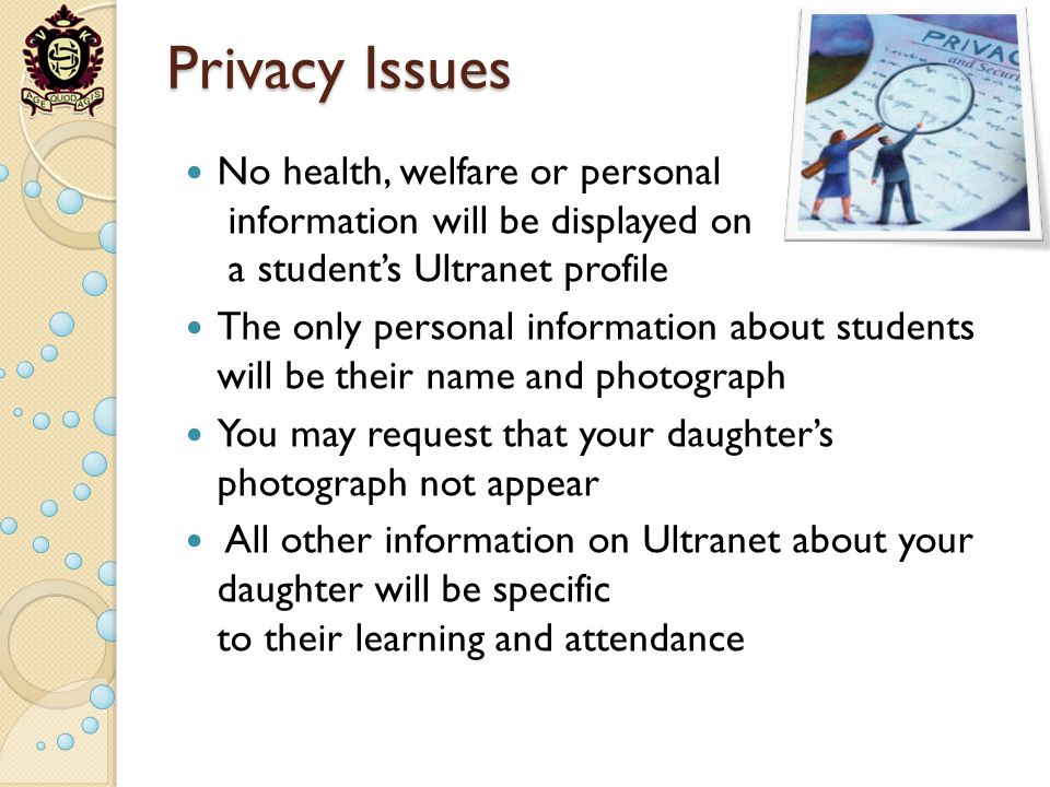 Privacy Issues No health, welfare or personal information will be displayed on a students Ultranet profile The only personal information about students will be their name and photograph You may request that your daughters photograph not appear All other information on Ultranet about your daughter will be specific to their learning and attendance