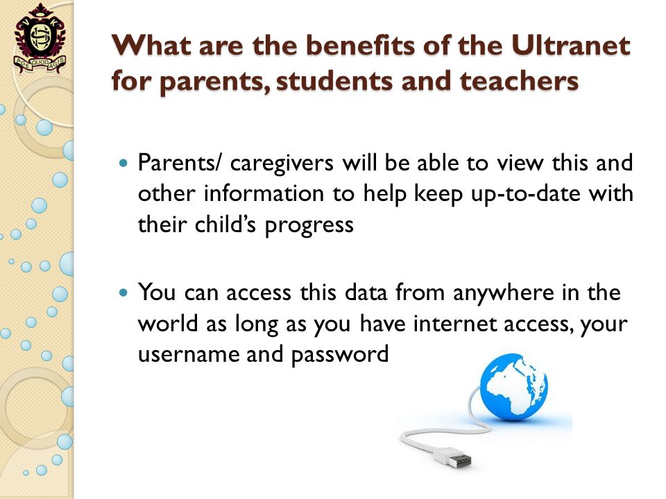 What are the benefits of the Ultranet for parents, students and teachers Parents/ caregivers will be able to view this and other information to help k