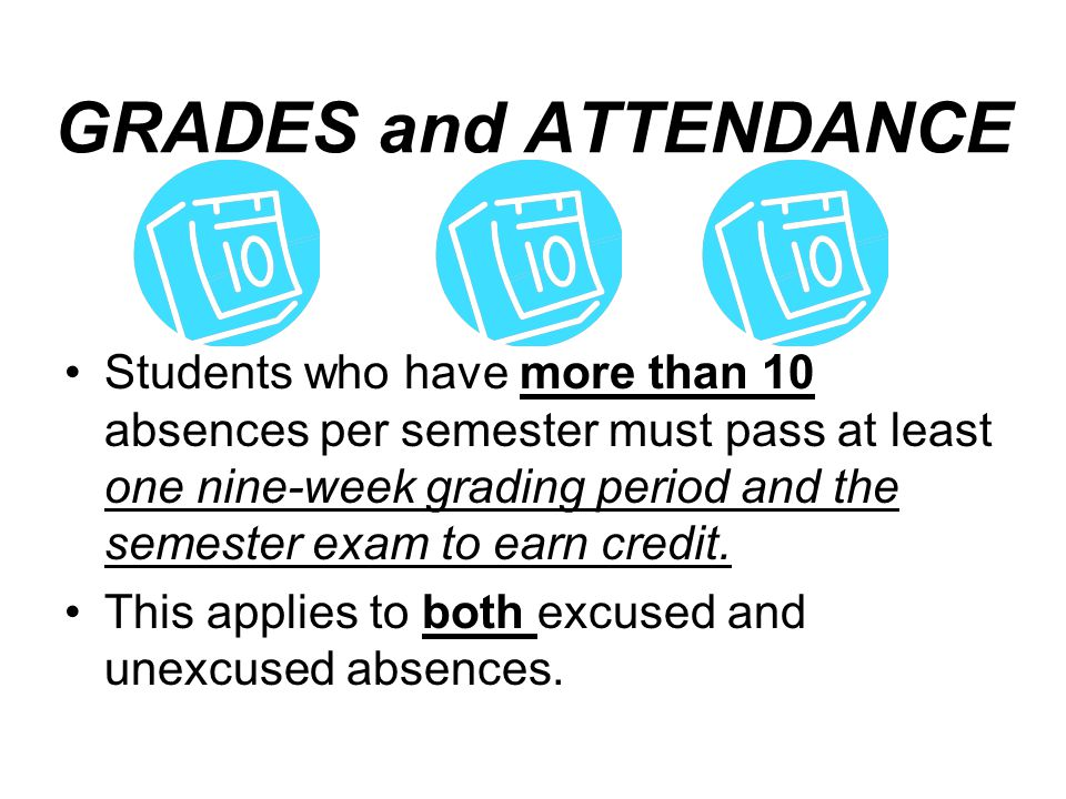 GRADES and ATTENDANCE Students who have more than 10 absences per semester must pass at least one nine-week grading period and the semester exam to ea