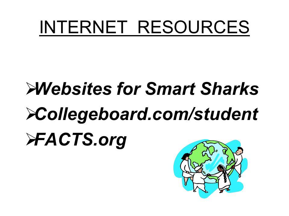 INTERNET RESOURCES Websites for Smart Sharks Collegeboard.com/student FACTS.org