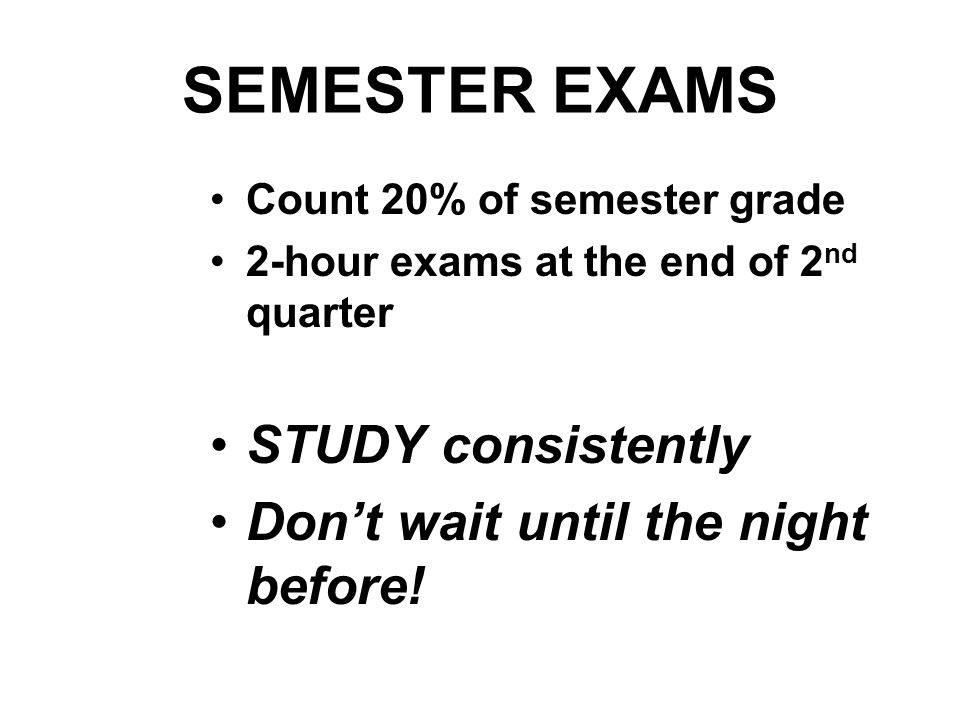 SEMESTER EXAMS Count 20% of semester grade 2-hour exams at the end of 2 nd quarter STUDY consistently Dont wait until the night before!