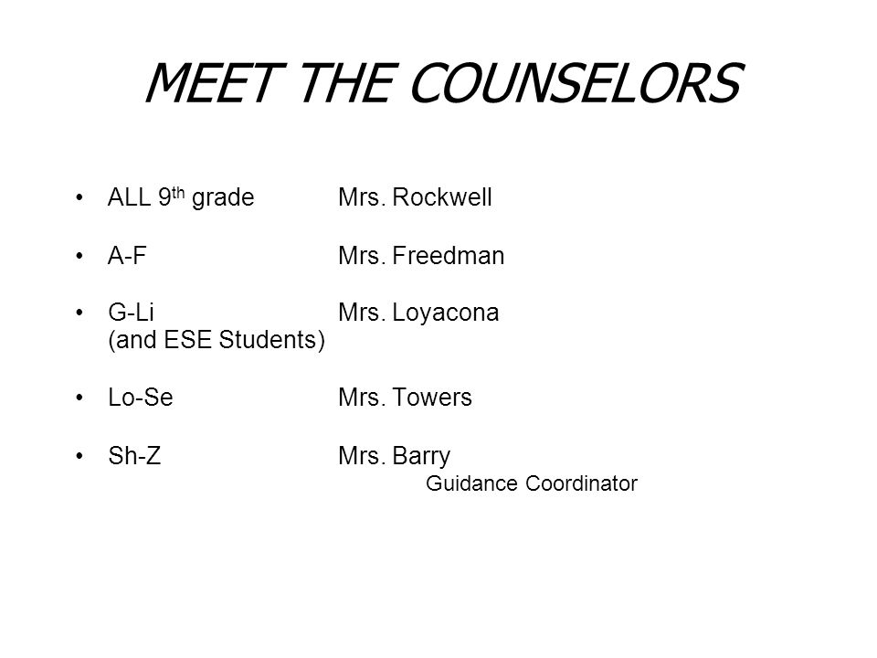 MEET THE COUNSELORS ALL 9 th grade Mrs. Rockwell A-FMrs. Freedman G-LiMrs. Loyacona (and ESE Students) Lo-SeMrs. Towers Sh-Z Mrs. Barry Guidance Coord