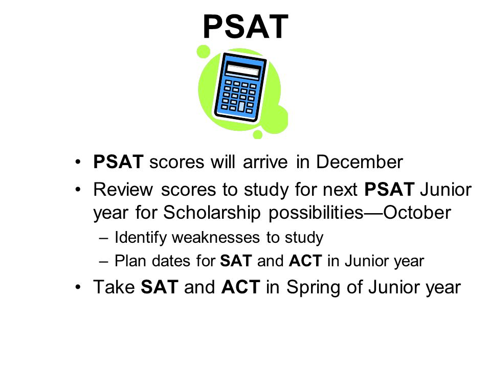 PSAT PSAT scores will arrive in December Review scores to study for next PSAT Junior year for Scholarship possibilitiesOctober –Identify weaknesses to