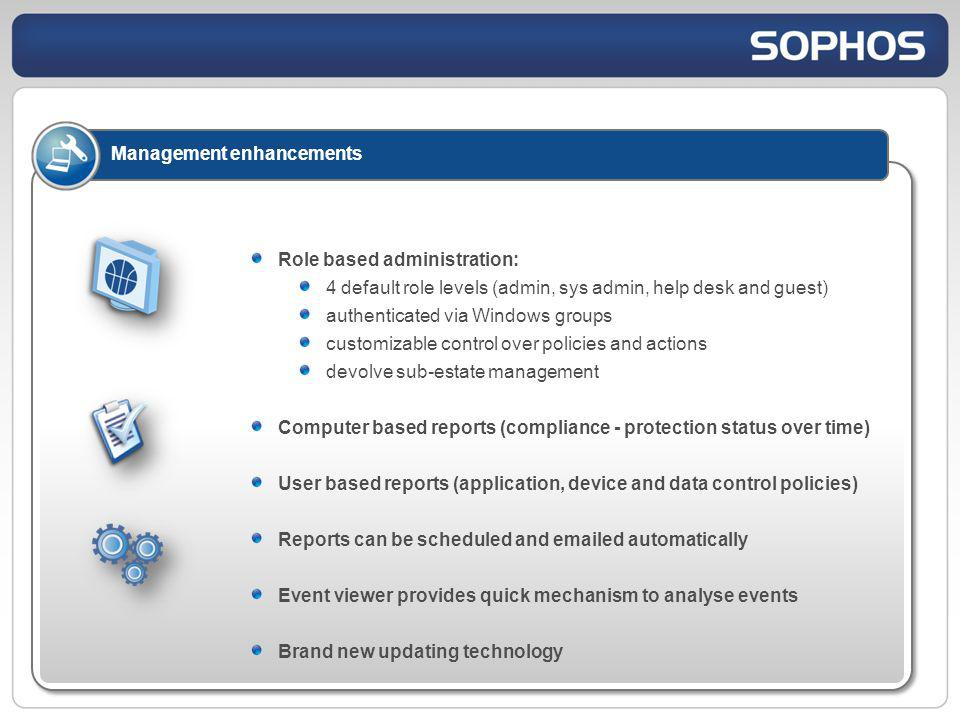Management enhancements Role based administration: 4 default role levels (admin, sys admin, help desk and guest) authenticated via Windows groups customizable control over policies and actions devolve sub-estate management Computer based reports (compliance - protection status over time) User based reports (application, device and data control policies) Reports can be scheduled and emailed automatically Event viewer provides quick mechanism to analyse events Brand new updating technology