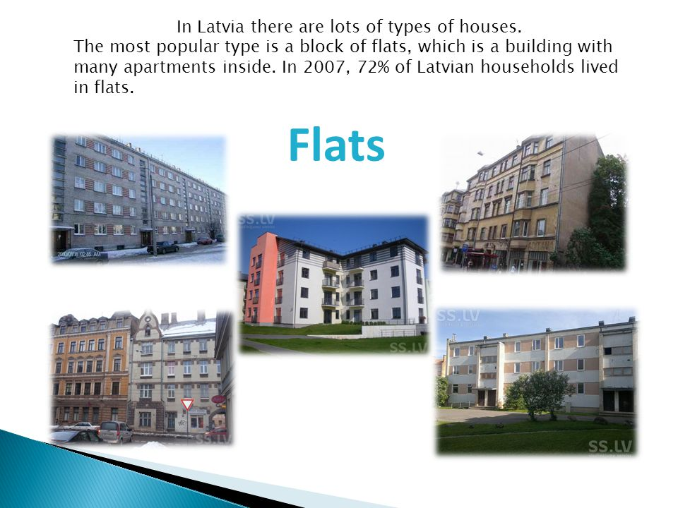 In Latvia there are lots of types of houses. The most popular type is a block of flats, which is a building with many apartments inside. In 2007, 72%