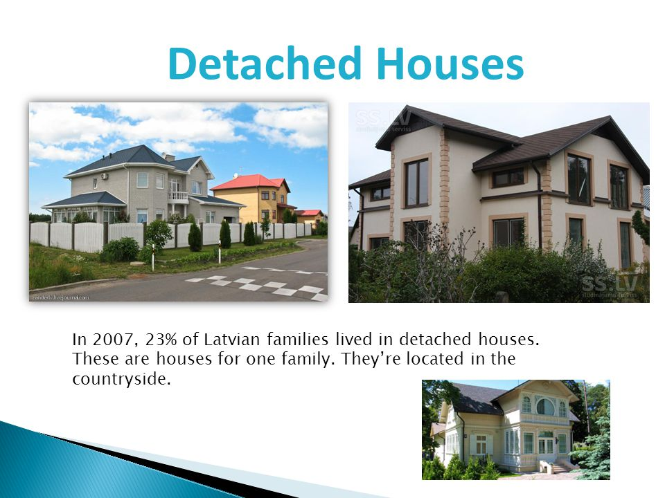 Detached Houses In 2007, 23% of Latvian families lived in detached houses. These are houses for one family. Theyre located in the countryside.