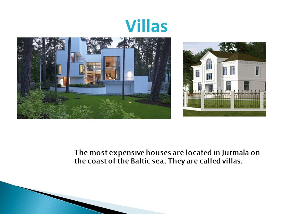 The most expensive houses are located in Jurmala on the coast of the Baltic sea. They are called villas. Villas