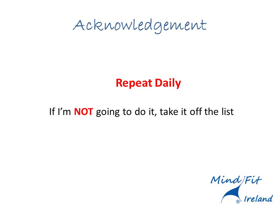 Acknowledgement Repeat Daily If Im NOT going to do it, take it off the list