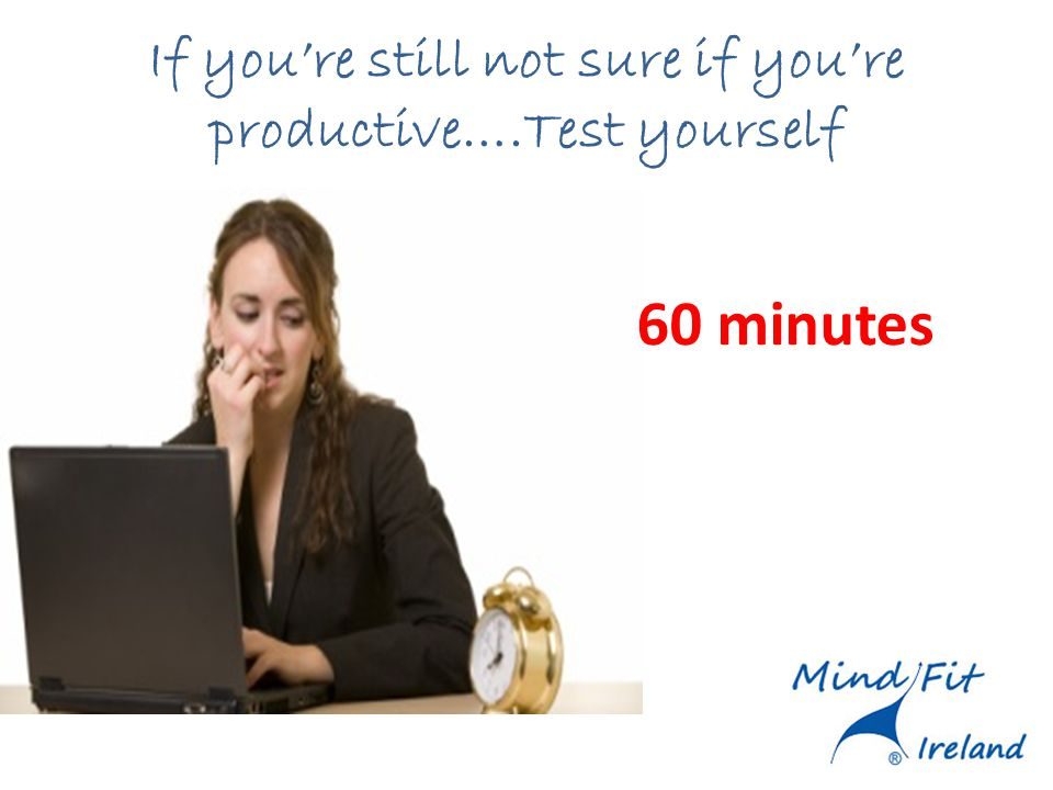 If youre still not sure if youre productive….Test yourself 60 minutes