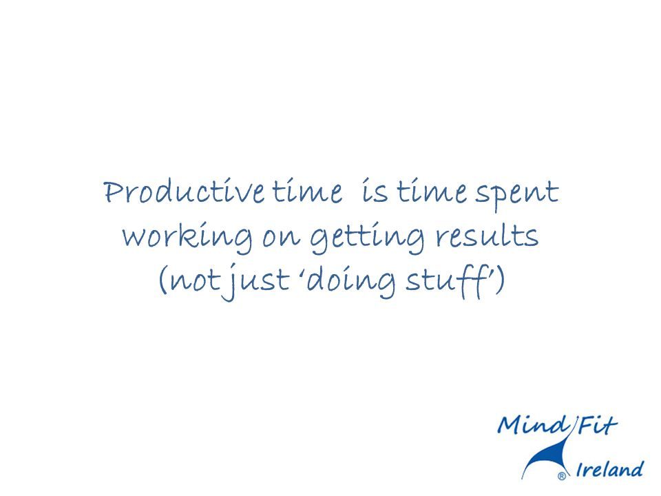 Productive time is time spent working on getting results (not just doing stuff)
