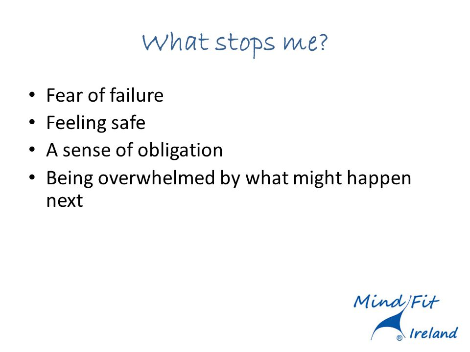 What stops me? Fear of failure Feeling safe A sense of obligation Being overwhelmed by what might happen next
