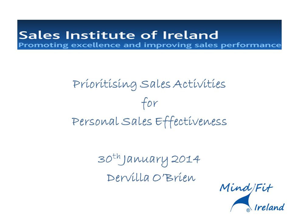 Prioritising Sales Activities for Personal Sales Effectiveness 30 th January 2014 Dervilla OBrien