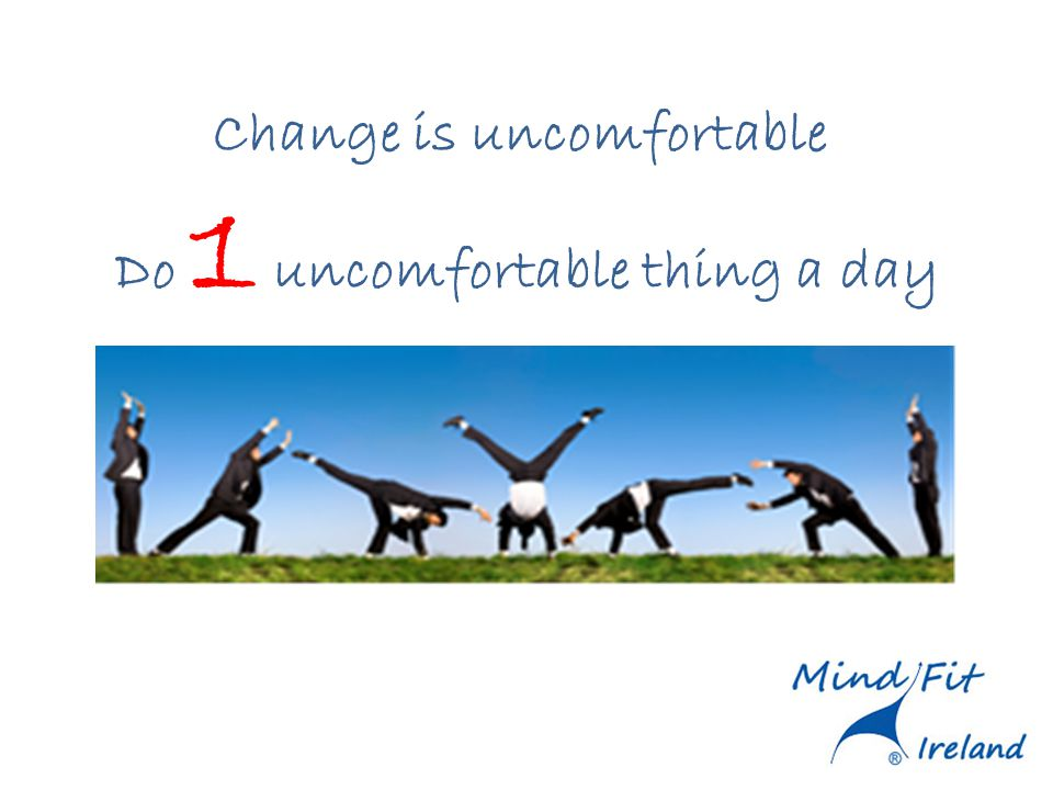 Change is uncomfortable Do 1 uncomfortable thing a day