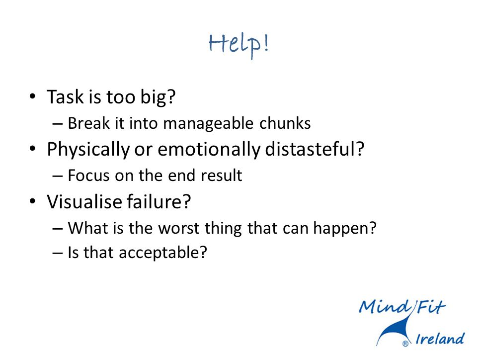 Help! Task is too big? – Break it into manageable chunks Physically or emotionally distasteful? – Focus on the end result Visualise failure? – What is