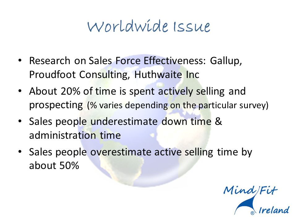 Worldwide Issue Research on Sales Force Effectiveness: Gallup, Proudfoot Consulting, Huthwaite Inc About 20% of time is spent actively selling and prospecting (% varies depending on the particular survey) Sales people underestimate down time & administration time Sales people overestimate active selling time by about 50%