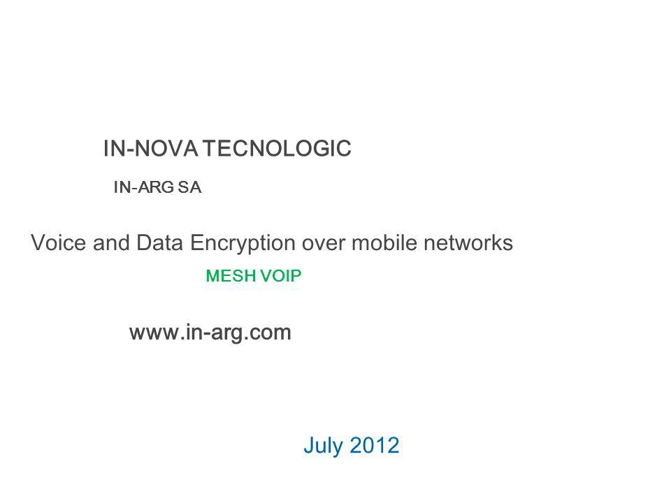 Voice and Data Encryption over mobile networks July 2012 IN-NOVA TECNOLOGIC IN-ARG SA www.in-arg.com MESH VOIP