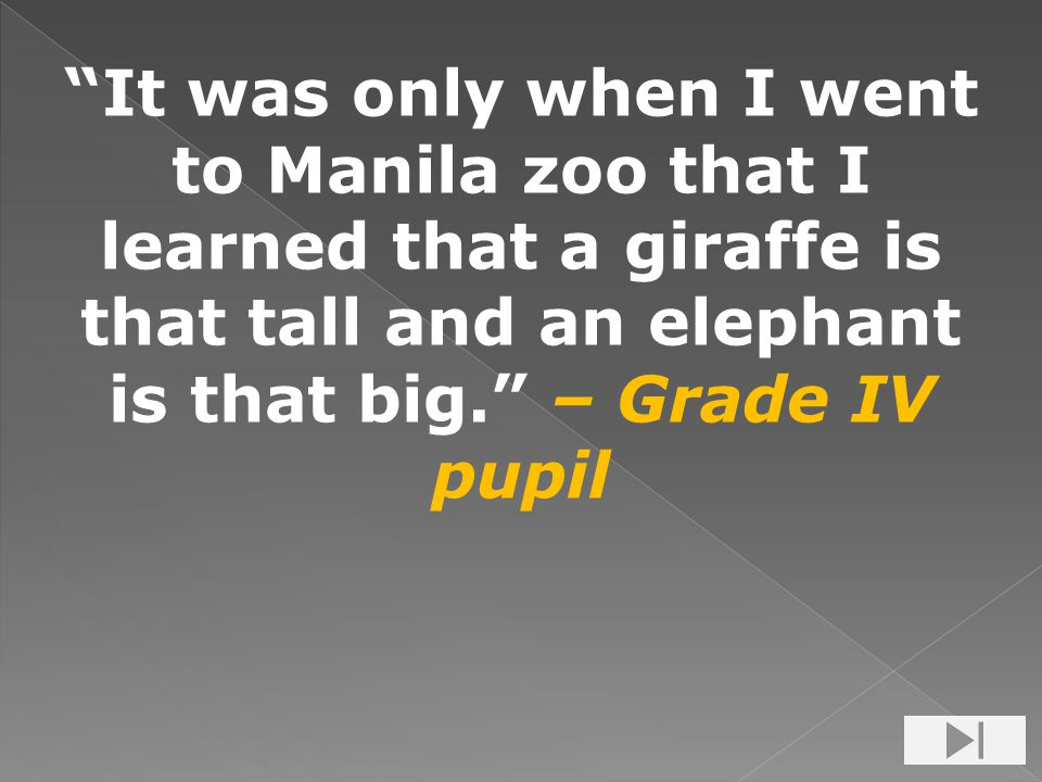 It was only when I went to Manila zoo that I learned that a giraffe is that tall and an elephant is that big. – Grade IV pupil