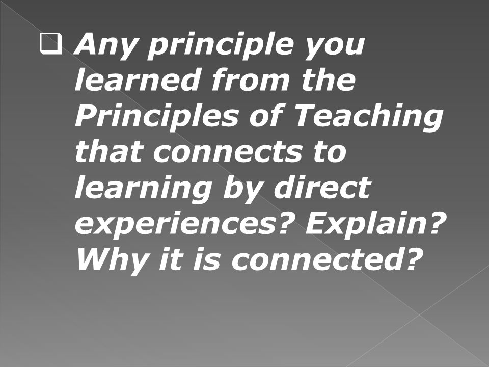 Any principle you learned from the Principles of Teaching that connects to learning by direct experiences? Explain? Why it is connected?