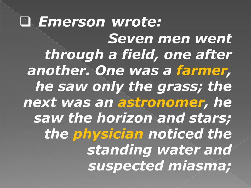 Emerson wrote: Seven men went through a field, one after another. One was a farmer, he saw only the grass; the next was an astronomer, he saw the hori