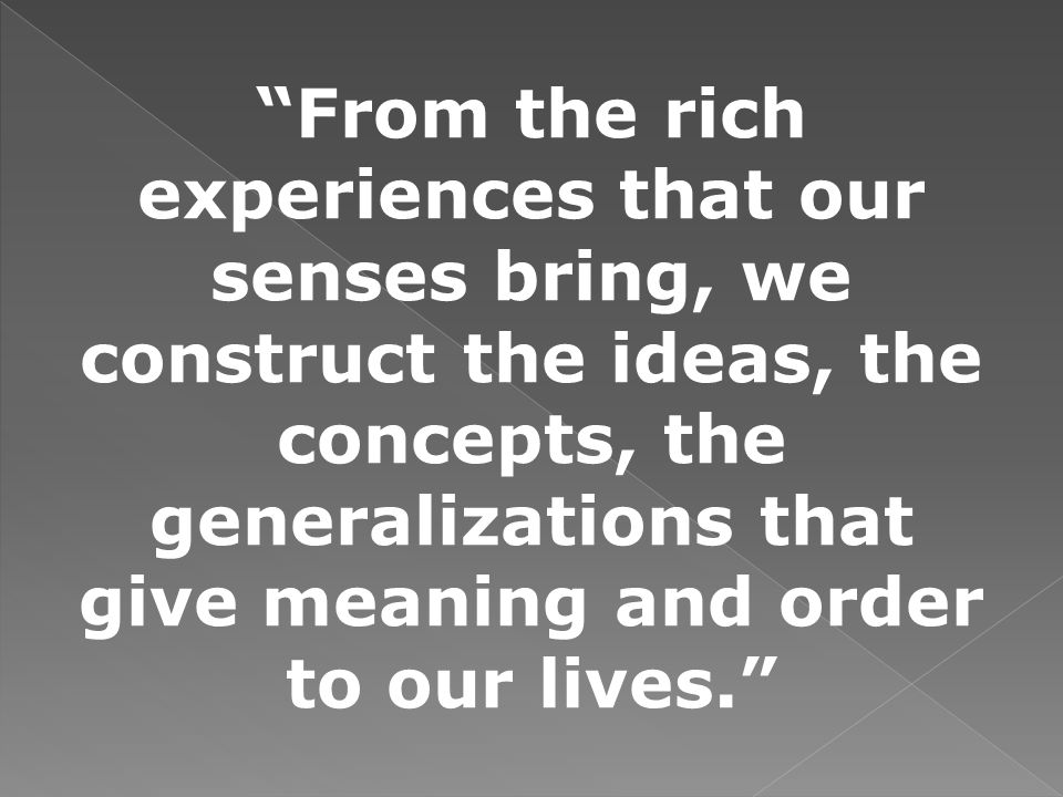 From the rich experiences that our senses bring, we construct the ideas, the concepts, the generalizations that give meaning and order to our lives.