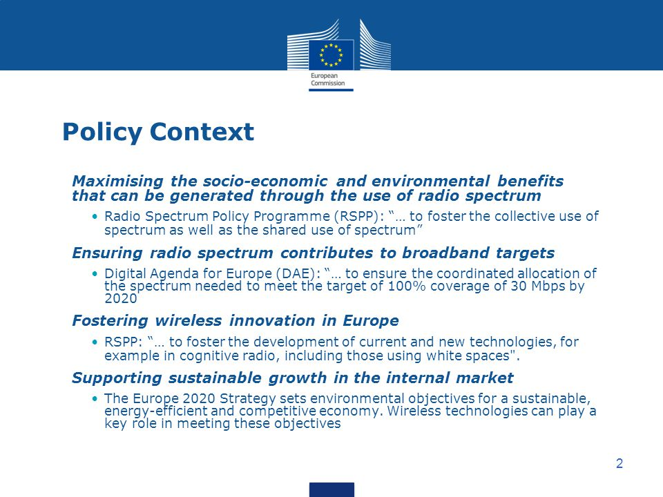 2 Policy Context Maximising the socio-economic and environmental benefits that can be generated through the use of radio spectrum Radio Spectrum Policy Programme (RSPP): … to foster the collective use of spectrum as well as the shared use of spectrum Ensuring radio spectrum contributes to broadband targets Digital Agenda for Europe (DAE): … to ensure the coordinated allocation of the spectrum needed to meet the target of 100% coverage of 30 Mbps by 2020 Fostering wireless innovation in Europe RSPP: … to foster the development of current and new technologies, for example in cognitive radio, including those using white spaces .