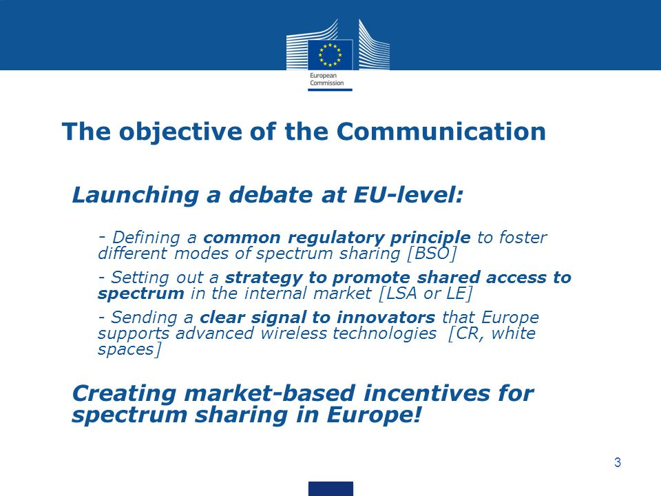 3 The objective of the Communication Launching a debate at EU-level: - Defining a common regulatory principle to foster different modes of spectrum sharing [BSO] - Setting out a strategy to promote shared access to spectrum in the internal market [LSA or LE] - Sending a clear signal to innovators that Europe supports advanced wireless technologies [CR, white spaces] Creating market-based incentives for spectrum sharing in Europe!