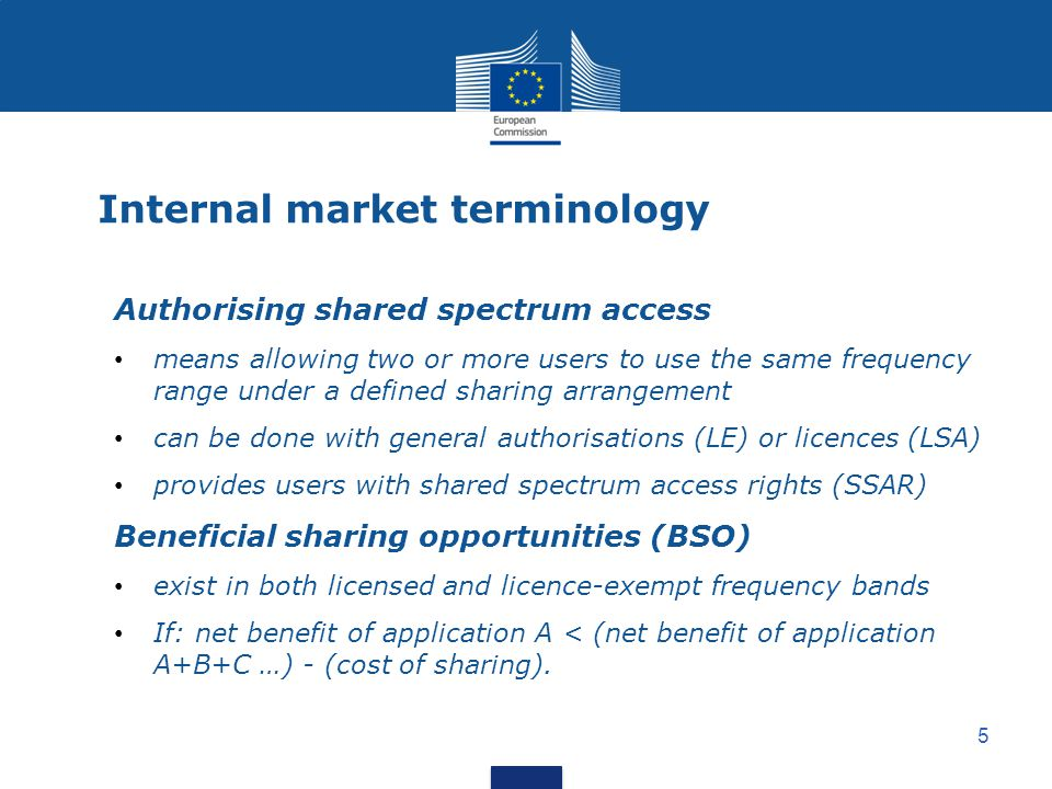 5 Internal market terminology Authorising shared spectrum access means allowing two or more users to use the same frequency range under a defined sharing arrangement can be done with general authorisations (LE) or licences (LSA) provides users with shared spectrum access rights (SSAR) Beneficial sharing opportunities (BSO) exist in both licensed and licence-exempt frequency bands If: net benefit of application A < (net benefit of application A+B+C …) - (cost of sharing).