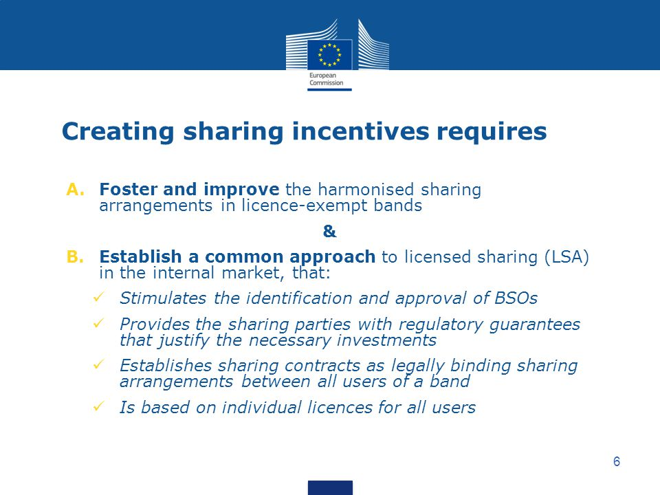 6 Creating sharing incentives requires A.Foster and improve the harmonised sharing arrangements in licence-exempt bands & B.Establish a common approach to licensed sharing (LSA) in the internal market, that: Stimulates the identification and approval of BSOs Provides the sharing parties with regulatory guarantees that justify the necessary investments Establishes sharing contracts as legally binding sharing arrangements between all users of a band Is based on individual licences for all users