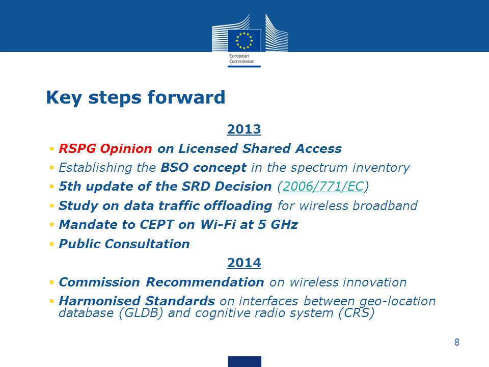 8 Key steps forward 2013 RSPG Opinion on Licensed Shared Access Establishing the BSO concept in the spectrum inventory 5th update of the SRD Decision (2006/771/EC)2006/771/EC Study on data traffic offloading for wireless broadband Mandate to CEPT on Wi-Fi at 5 GHz Public Consultation 2014 Commission Recommendation on wireless innovation Harmonised Standards on interfaces between geo-location database (GLDB) and cognitive radio system (CRS)