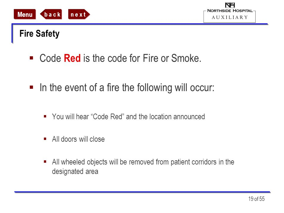 n e x tb a c k Menu 19 of 55 Fire Safety Code Red is the code for Fire or Smoke. In the event of a fire the following will occur: You will hear Code R