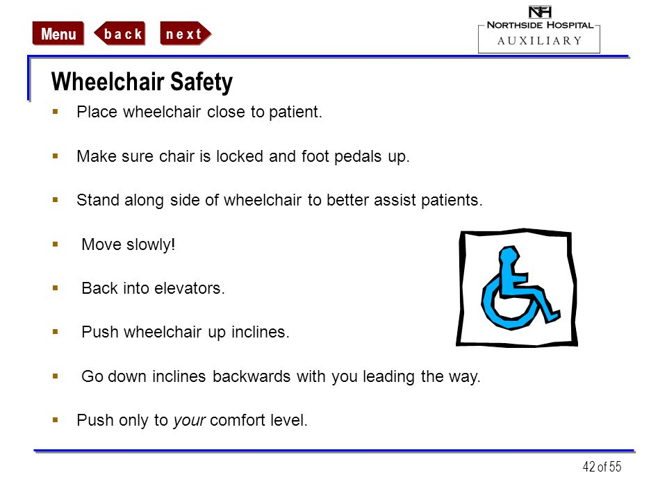 n e x tb a c k Menu 42 of 55 Wheelchair Safety Place wheelchair close to patient. Make sure chair is locked and foot pedals up. Stand along side of wh