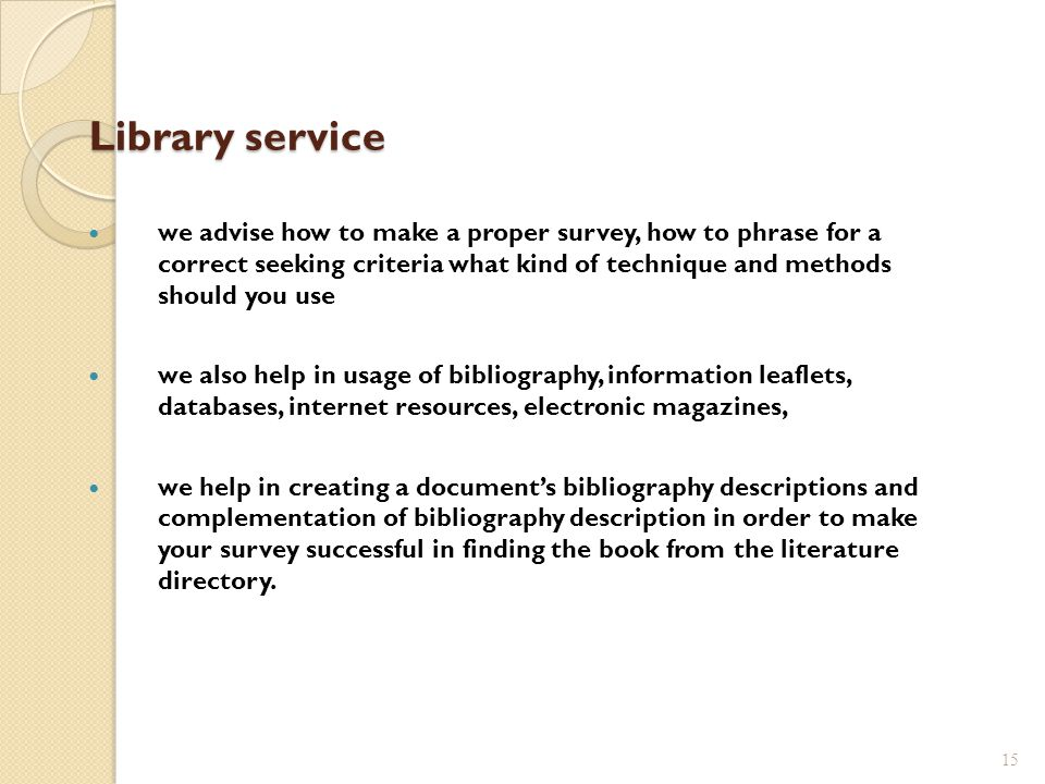 Library service we advise how to make a proper survey, how to phrase for a correct seeking criteria what kind of technique and methods should you use we also help in usage of bibliography, information leaflets, databases, internet resources, electronic magazines, we help in creating a documents bibliography descriptions and complementation of bibliography description in order to make your survey successful in finding the book from the literature directory.